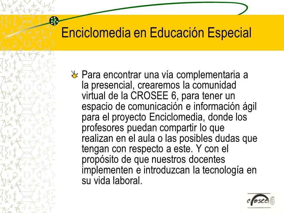 Enciclomedia en Educación Especial Para encontrar una vía complementaria a la presencial, crearemos la comunidad virtual de la CROSEE 6, para tener un