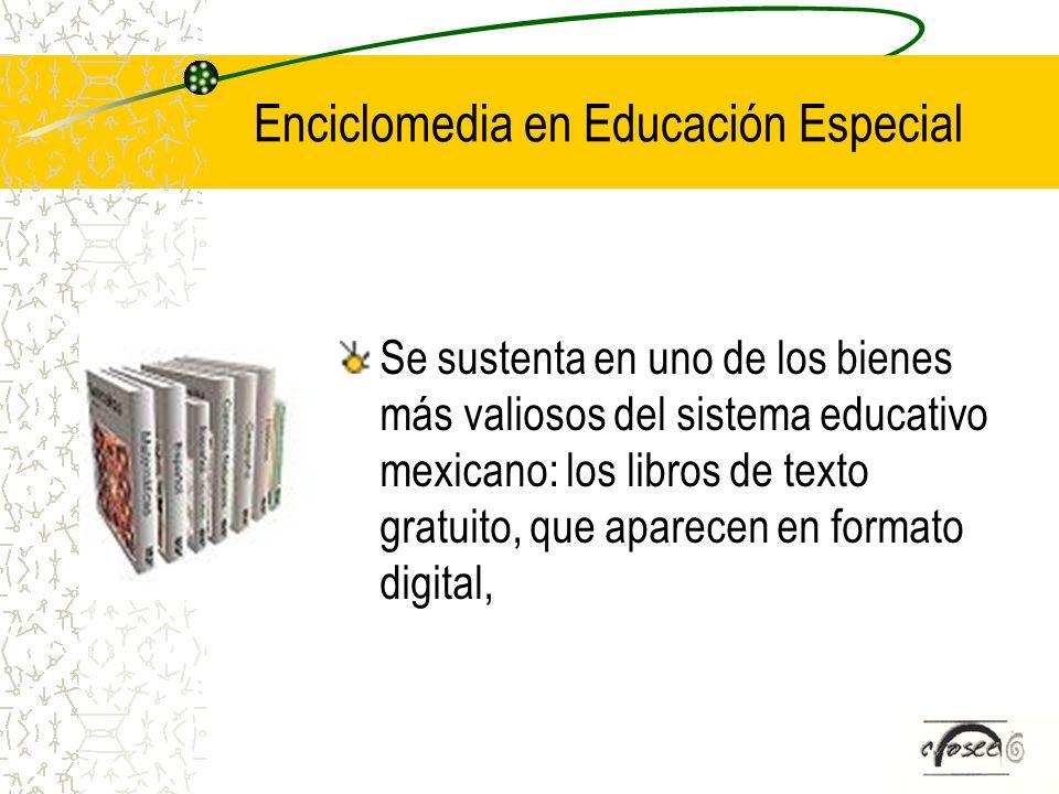 Enciclomedia en Educación Especial Se sustenta en uno de los bienes más valiosos del sistema educativo mexicano: los libros de texto gratuito, que apa