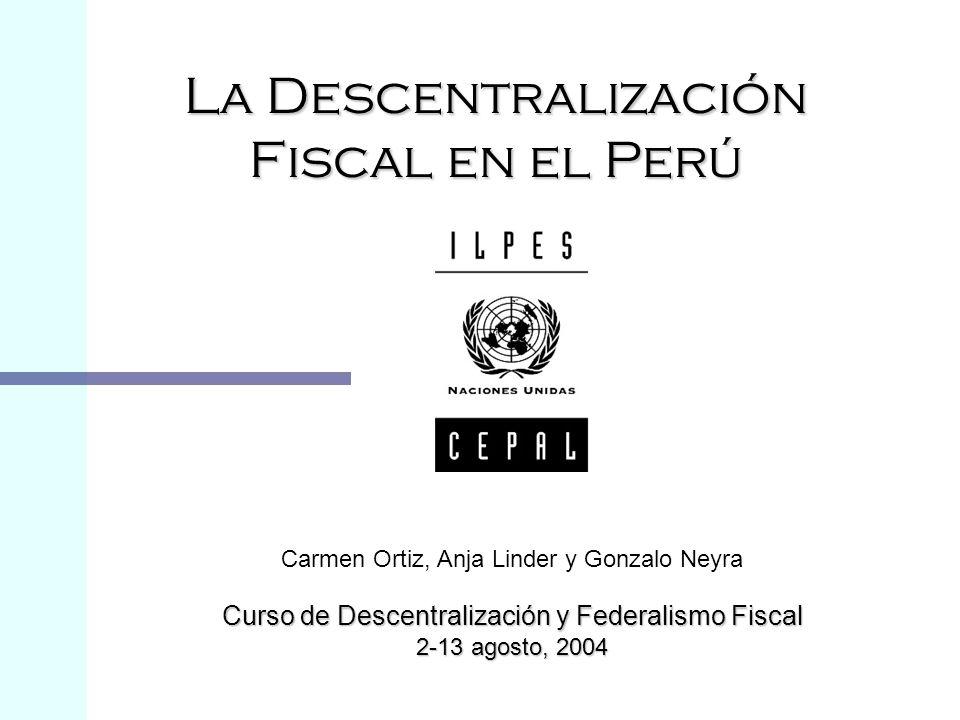 La Descentralización Fiscal en el Perú Carmen Ortiz, Anja Linder y Gonzalo Neyra Curso de Descentralización y Federalismo Fiscal 2-13 agosto, 2004