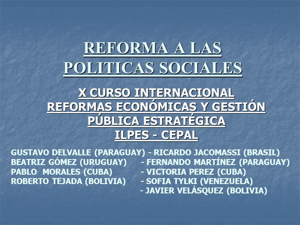 REFORMA A LAS POLITICAS SOCIALES X CURSO INTERNACIONAL REFORMAS ECONÓMICAS Y GESTIÓN PÚBLICA ESTRATÉGICA ILPES - CEPAL GUSTAVO DELVALLE (PARAGUAY) - R