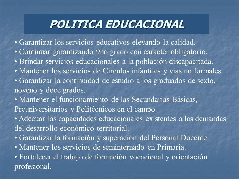 POLITICA EDUCACIONAL Garantizar los servicios educativos elevando la calidad. Continuar garantizando 9no grado con carácter obligatorio. Brindar servi