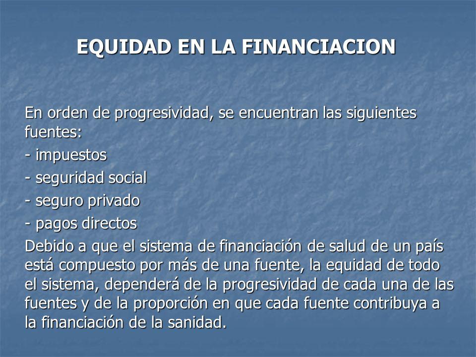 EQUIDAD EN LA FINANCIACION En orden de progresividad, se encuentran las siguientes fuentes: - impuestos - seguridad social - seguro privado - pagos di