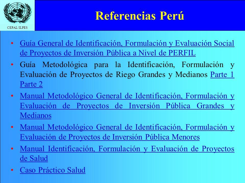 CEPAL/ILPES Referencias Perú Guía General de Identificación, Formulación y Evaluación Social de Proyectos de Inversión Pública a Nivel de PERFILGuía General de Identificación, Formulación y Evaluación Social de Proyectos de Inversión Pública a Nivel de PERFIL Guía Metodológica para la Identificación, Formulación y Evaluación de Proyectos de Riego Grandes y Medianos Parte 1 Parte 2Parte 1 Parte 2 Manual Metodológico General de Identificación, Formulación y Evaluación de Proyectos de Inversión Pública Grandes y MedianosManual Metodológico General de Identificación, Formulación y Evaluación de Proyectos de Inversión Pública Grandes y Medianos Manual Metodológico General de Identificación, Formulación y Evaluación de Proyectos de Inversión Pública MenoresManual Metodológico General de Identificación, Formulación y Evaluación de Proyectos de Inversión Pública Menores Manual Identificación, Formulación y Evaluación de Proyectos de SaludManual Identificación, Formulación y Evaluación de Proyectos de Salud Caso Práctico SaludCaso Práctico Salud