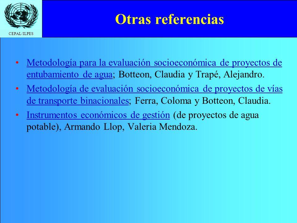 CEPAL/ILPES Otras referencias Metodología para la evaluación socioeconómica de proyectos de entubamiento de agua; Botteon, Claudia y Trapé, Alejandro.Metodología para la evaluación socioeconómica de proyectos de entubamiento de agua Metodología de evaluación socioeconómica de proyectos de vías de transporte binacionales; Ferra, Coloma y Botteon, Claudia.Metodología de evaluación socioeconómica de proyectos de vías de transporte binacionales Instrumentos económicos de gestión (de proyectos de agua potable), Armando Llop, Valeria Mendoza.Instrumentos económicos de gestión
