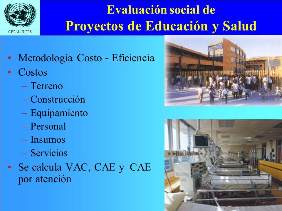 CEPAL/ILPES Evaluación social de Proyectos de Educación y Salud Metodología Costo - Eficiencia Costos –T–Terreno –C–Construcción –E–Equipamiento –P–Personal –I–Insumos –S–Servicios Se calcula VAC, CAE y CAE por atención