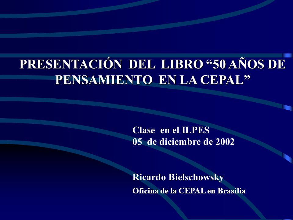 PRESENTACIÓN DEL LIBRO 50 AÑOS DE PENSAMIENTO EN LA CEPAL Clase en el ILPES 05 de diciembre de 2002 Ricardo Bielschowsky Oficina de la CEPAL en Brasília
