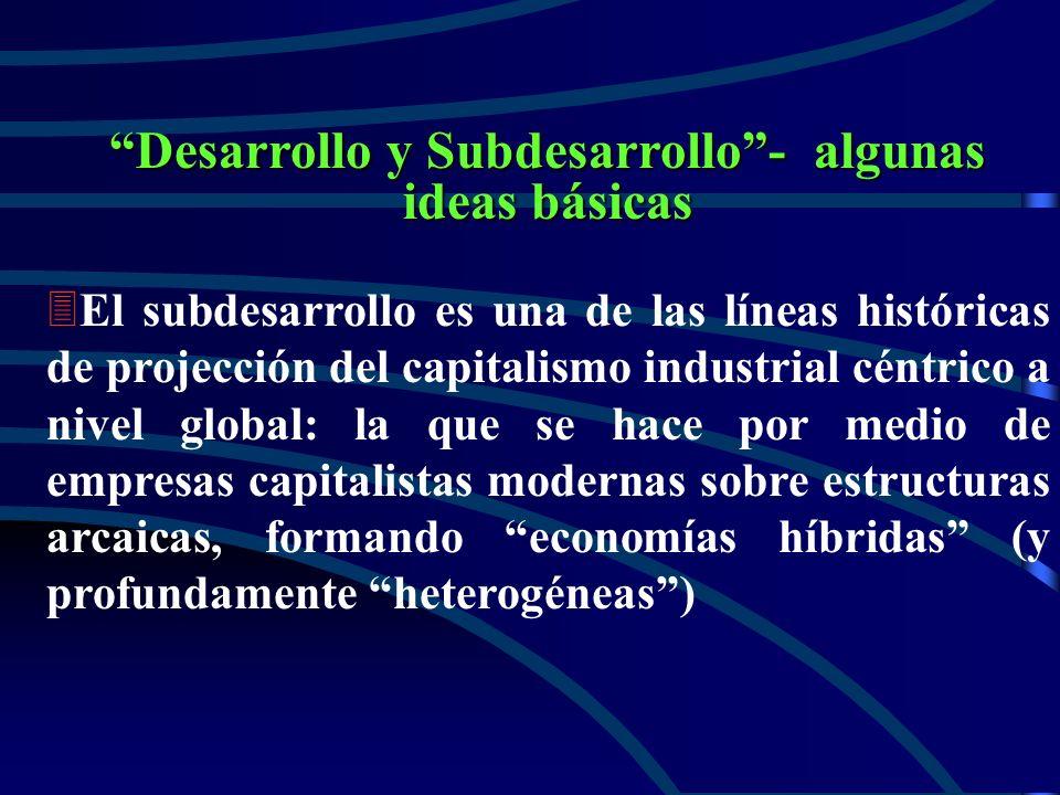 Desarrollo y Subdesarrollo- algunas ideas básicas 3 3El subdesarrollo es una de las líneas históricas de projección del capitalismo industrial céntrico a nivel global: la que se hace por medio de empresas capitalistas modernas sobre estructuras arcaicas, formando economías híbridas (y profundamente heterogéneas)
