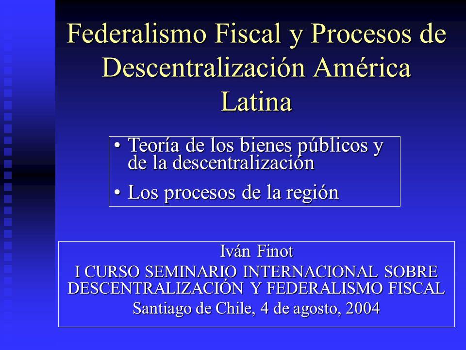 Federalismo Fiscal y Procesos de Descentralización América Latina Iván Finot I CURSO SEMINARIO INTERNACIONAL SOBRE DESCENTRALIZACIÓN Y FEDERALISMO FIS