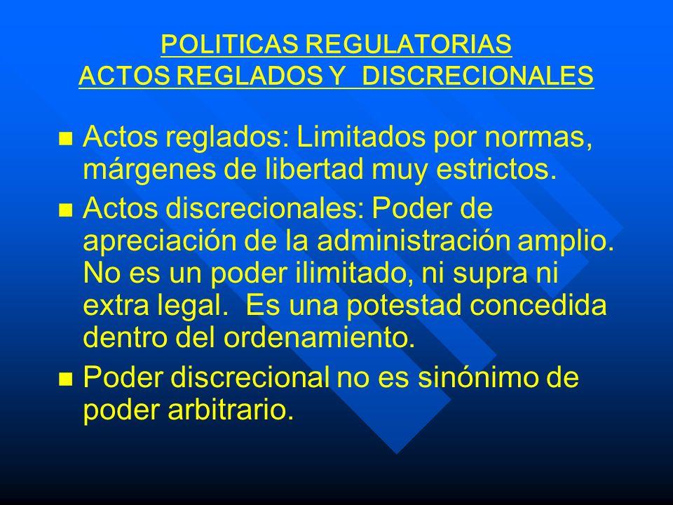 POLITICAS REGULATORIAS ACTOS REGLADOS Y DISCRECIONALES n n Actos reglados: Limitados por normas, márgenes de libertad muy estrictos. n n Actos discrec