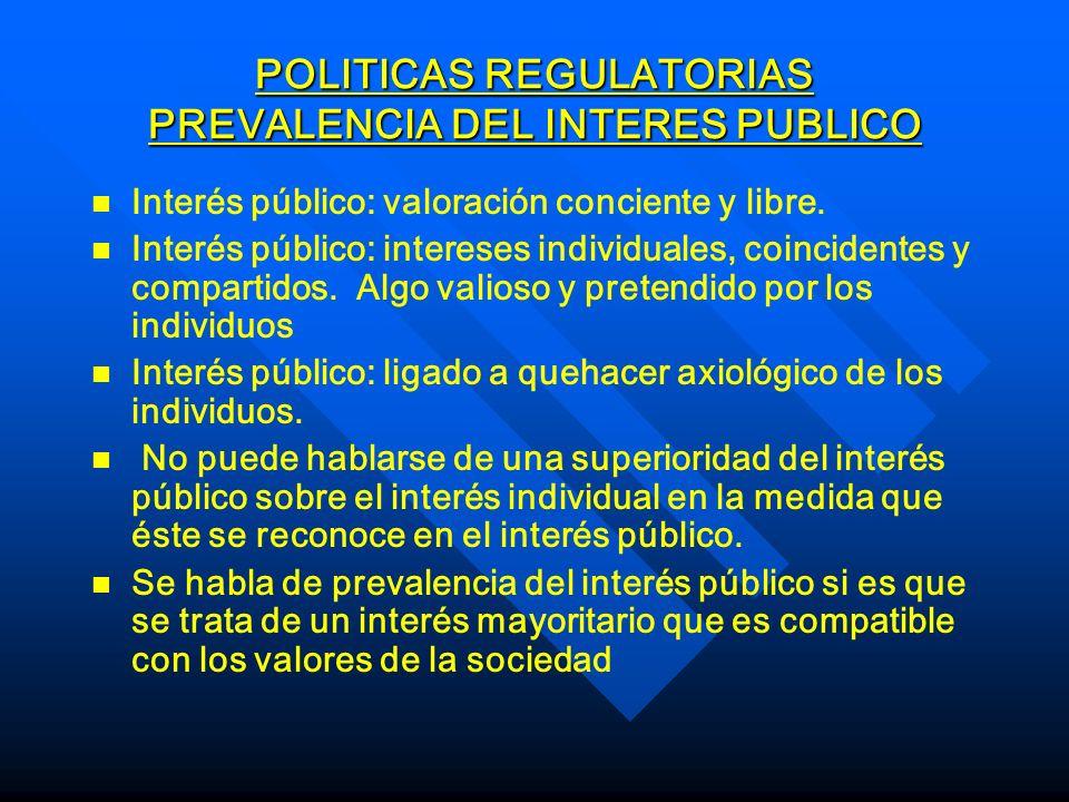 POLITICAS REGULATORIAS PREVALENCIA DEL INTERES PUBLICO n n Interés público: valoración conciente y libre. n n Interés público: intereses individuales,