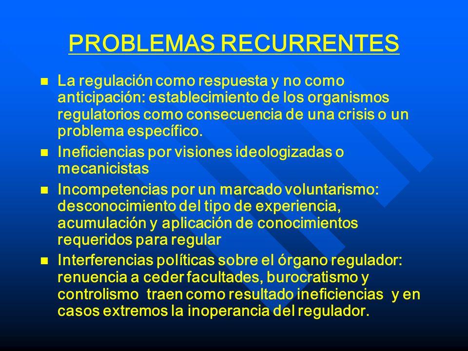 PROBLEMAS RECURRENTES n n La regulación como respuesta y no como anticipación: establecimiento de los organismos regulatorios como consecuencia de una