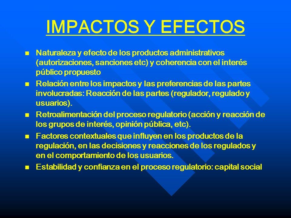IMPACTOS Y EFECTOS n n Naturaleza y efecto de los productos administrativos (autorizaciones, sanciones etc) y coherencia con el interés público propue
