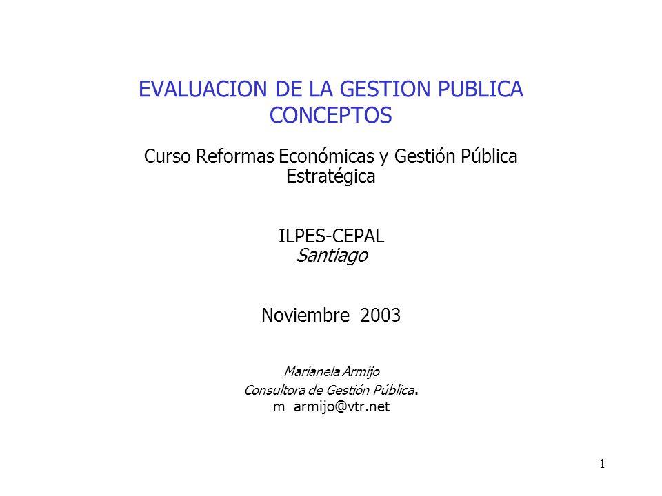 1 EVALUACION DE LA GESTION PUBLICA CONCEPTOS Curso Reformas Económicas y Gestión Pública Estratégica ILPES-CEPAL Santiago Noviembre 2003 Marianela Arm