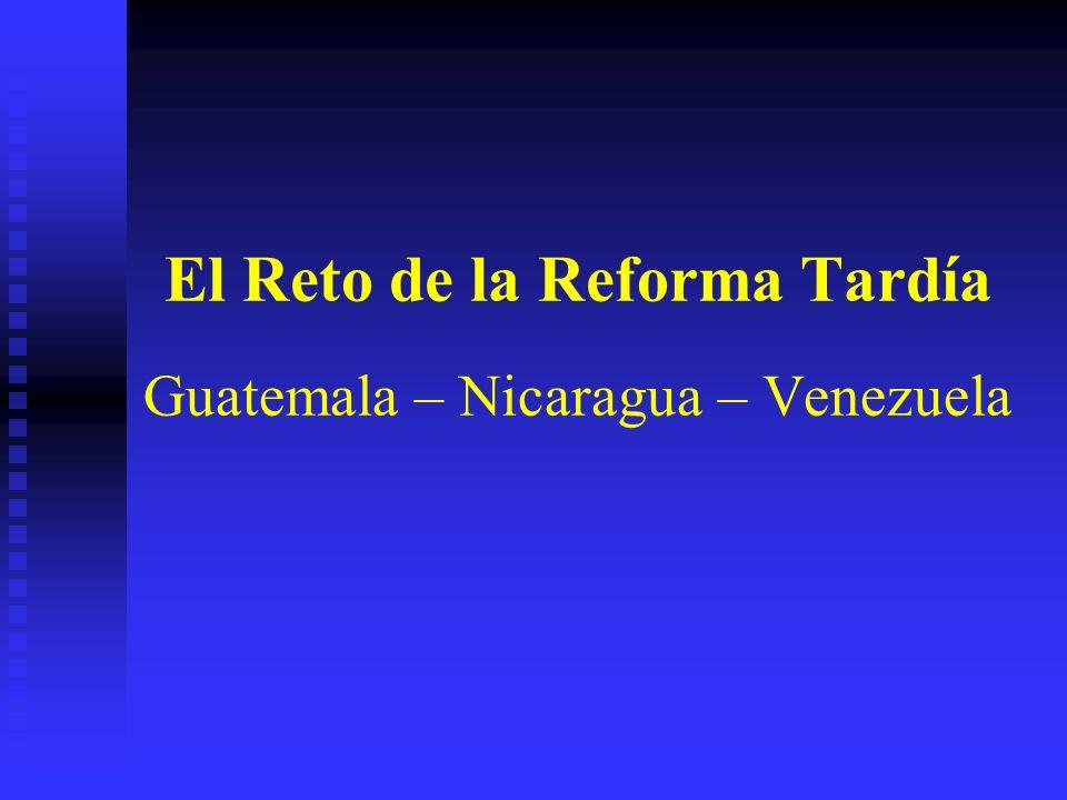 El Reto de la Reforma Tardía Guatemala – Nicaragua – Venezuela