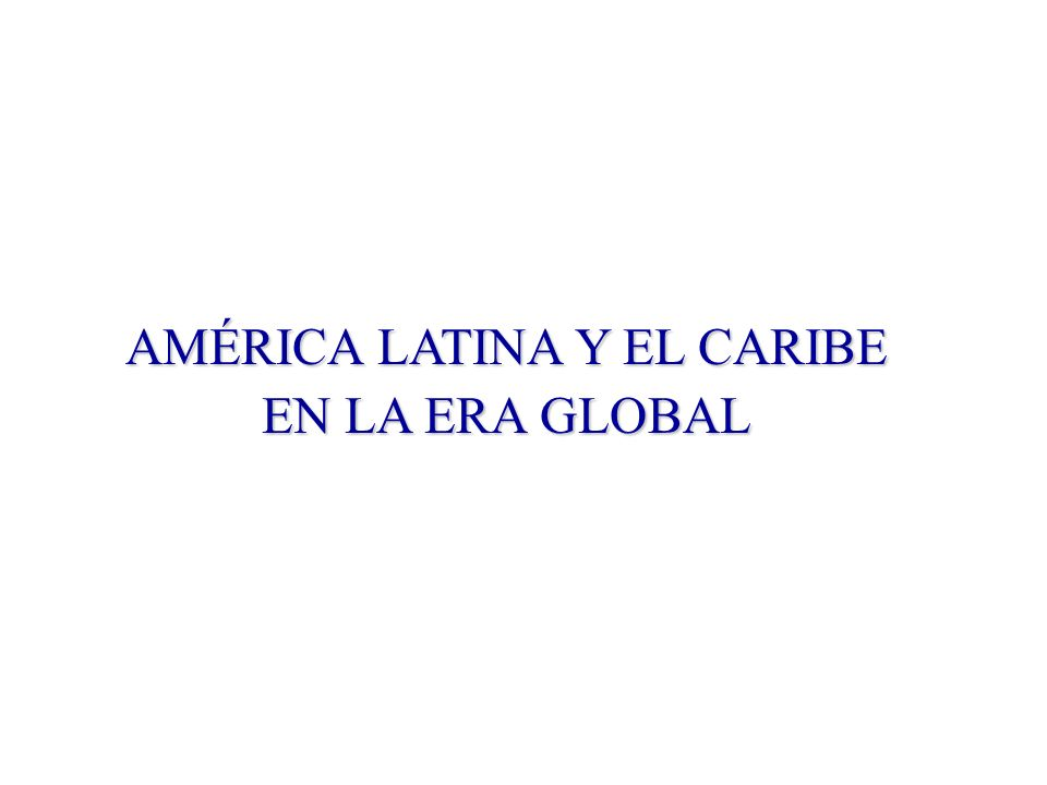 AMÉRICA LATINA Y EL CARIBE EN LA ERA GLOBAL