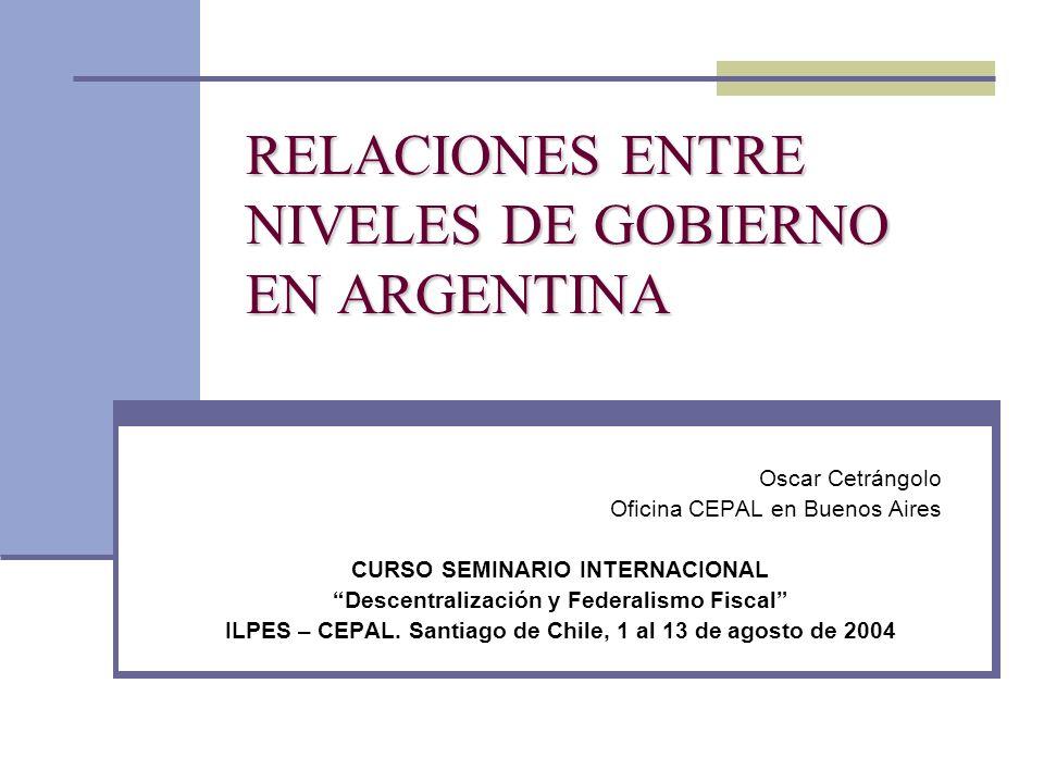 RELACIONES ENTRE NIVELES DE GOBIERNO EN ARGENTINA Oscar Cetrángolo Oficina CEPAL en Buenos Aires CURSO SEMINARIO INTERNACIONAL Descentralización y Fed