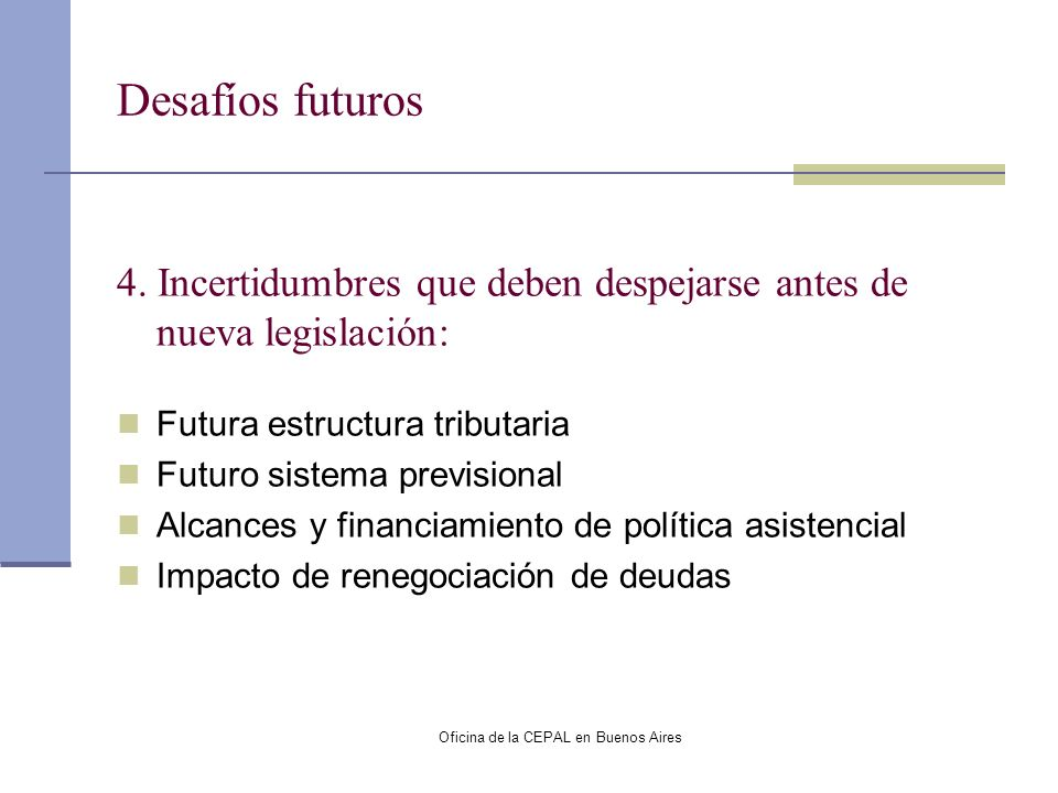 Oficina de la CEPAL en Buenos Aires Desafíos futuros 4. Incertidumbres que deben despejarse antes de nueva legislación: Futura estructura tributaria F