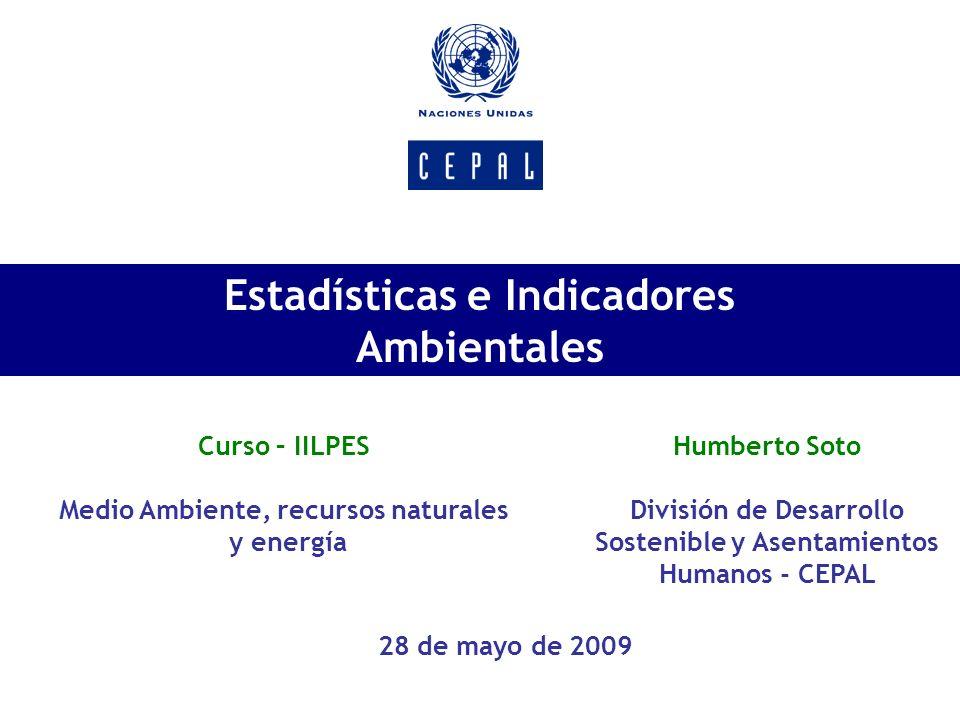 Estadísticas e Indicadores Ambientales Curso – IILPES Medio Ambiente, recursos naturales y energía Humberto Soto División de Desarrollo Sostenible y A