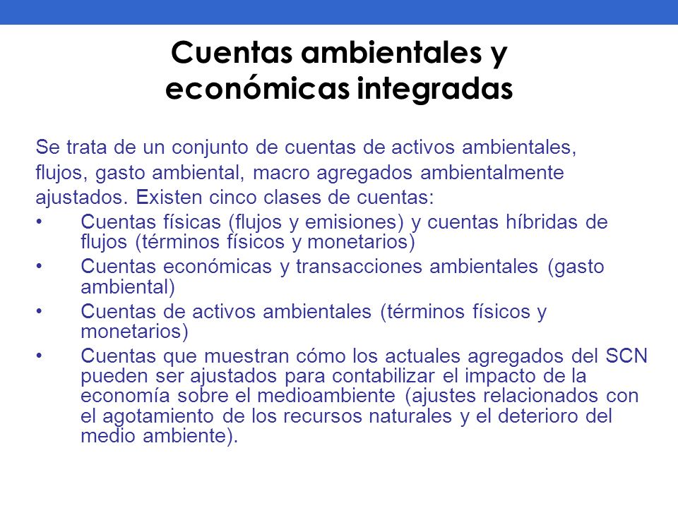 Cuentas ambientales y económicas integradas Se trata de un conjunto de cuentas de activos ambientales, flujos, gasto ambiental, macro agregados ambien