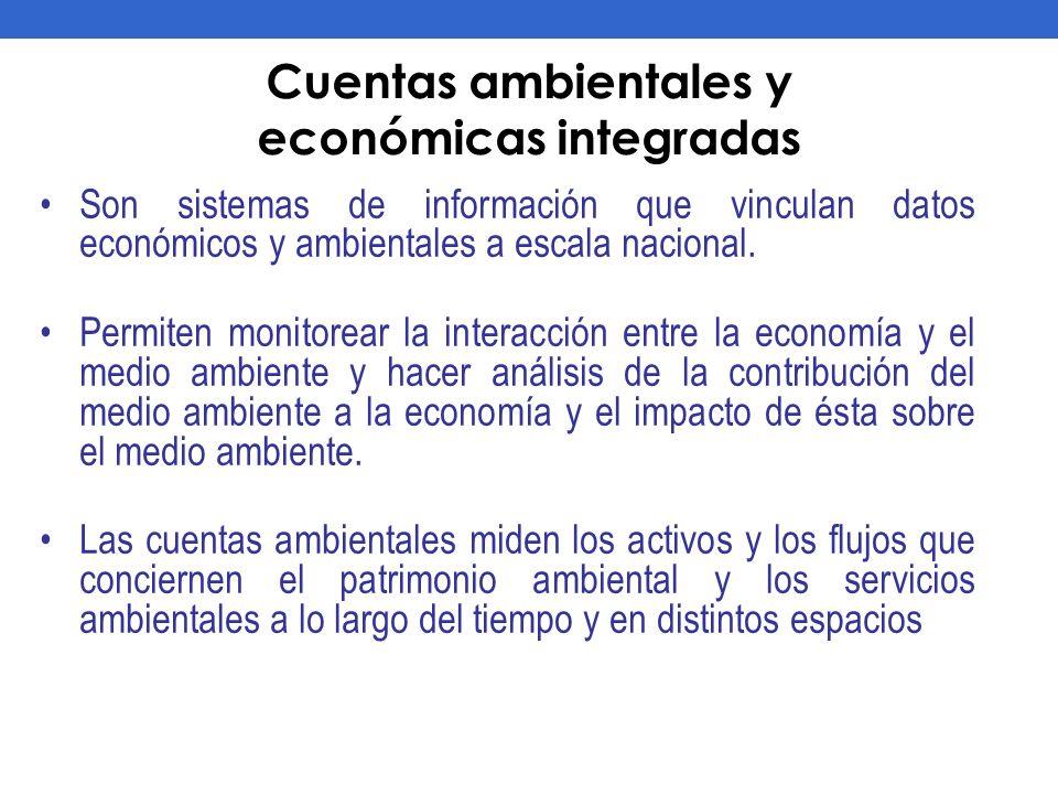 Cuentas ambientales y económicas integradas Son sistemas de información que vinculan datos económicos y ambientales a escala nacional. Permiten monito