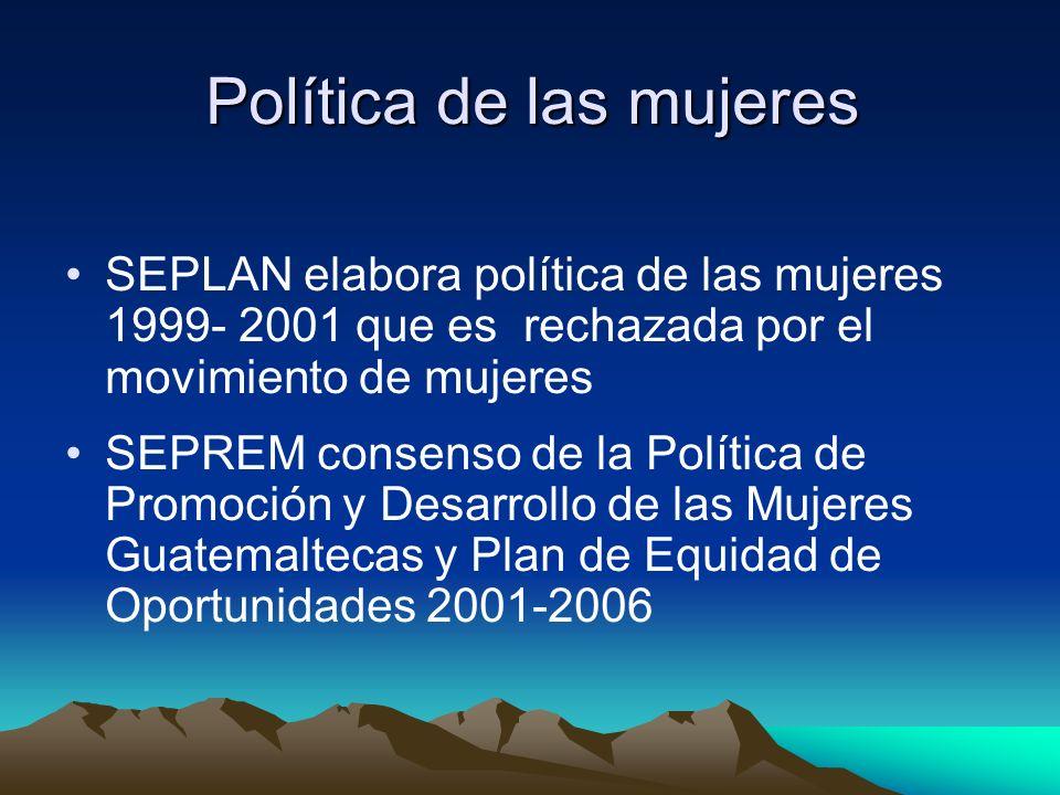 Política de las mujeres SEPLAN elabora política de las mujeres 1999- 2001 que es rechazada por el movimiento de mujeres SEPREM consenso de la Política