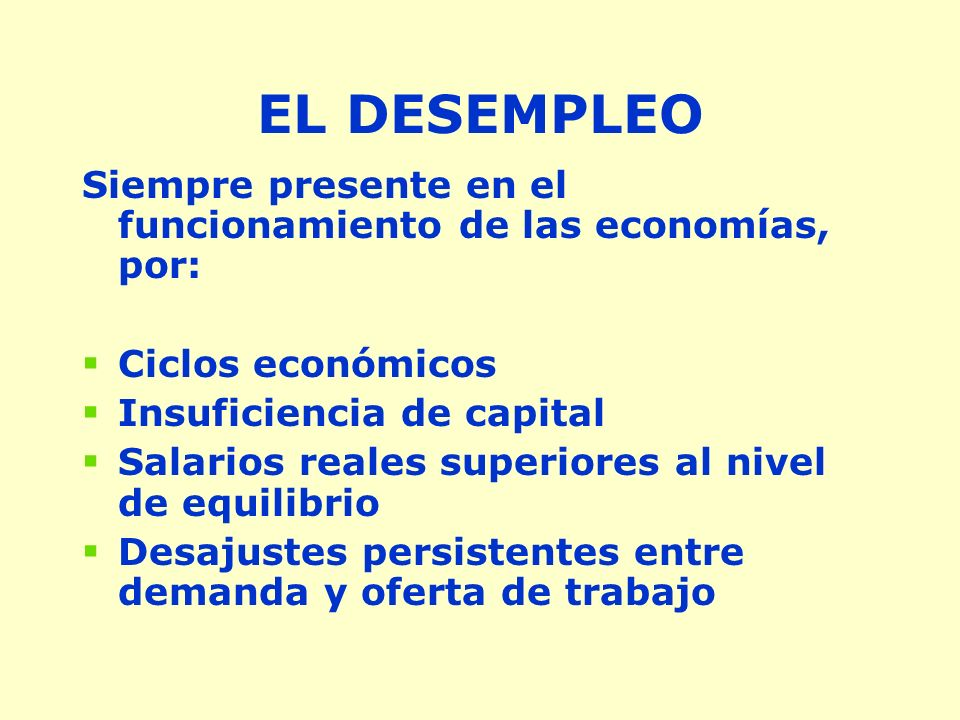 EL DESEMPLEO Siempre presente en el funcionamiento de las economías, por: Ciclos económicos Insuficiencia de capital Salarios reales superiores al nivel de equilibrio Desajustes persistentes entre demanda y oferta de trabajo