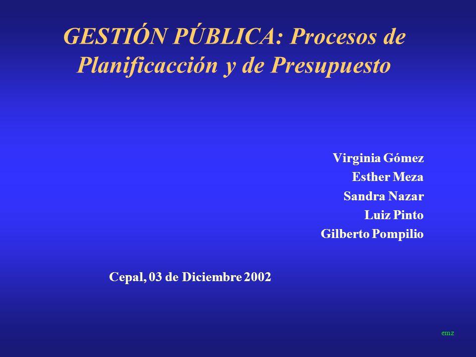 GESTIÓN PÚBLICA: Procesos de Planificacción y de Presupuesto Virginia Gómez Esther Meza Sandra Nazar Luiz Pinto Gilberto Pompilio emz Cepal, 03 de Diciembre 2002