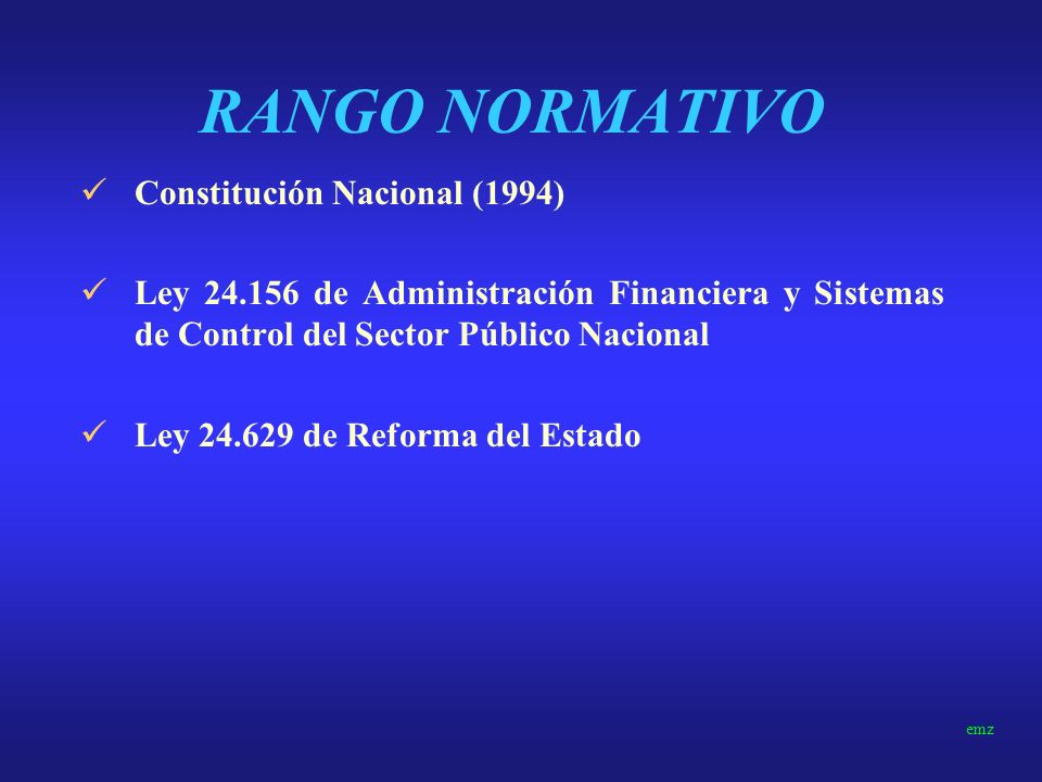 RANGO NORMATIVO Constitución Nacional (1994) Ley 24.156 de Administración Financiera y Sistemas de Control del Sector Público Nacional Ley 24.629 de Reforma del Estado emz