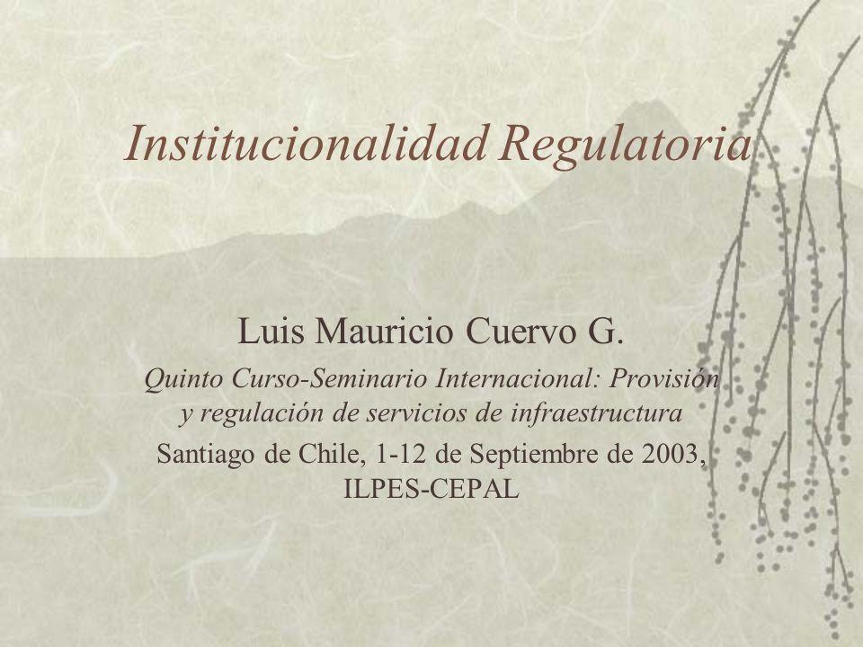 Institucionalidad Regulatoria Luis Mauricio Cuervo G. Quinto Curso-Seminario Internacional: Provisión y regulación de servicios de infraestructura San
