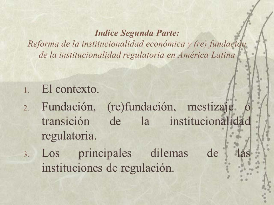 Indice Segunda Parte: Reforma de la institucionalidad económica y (re) fundación de la institucionalidad regulatoria en América Latina 1. El contexto.
