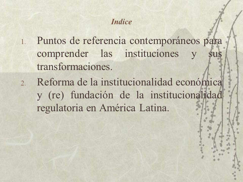 Indice 1. Puntos de referencia contemporáneos para comprender las instituciones y sus transformaciones. 2. Reforma de la institucionalidad económica y