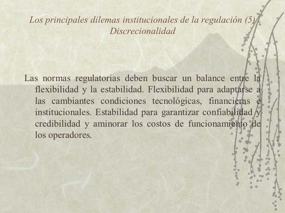 Los principales dilemas institucionales de la regulación (5) Discrecionalidad Las normas regulatorias deben buscar un balance entre la flexibilidad y