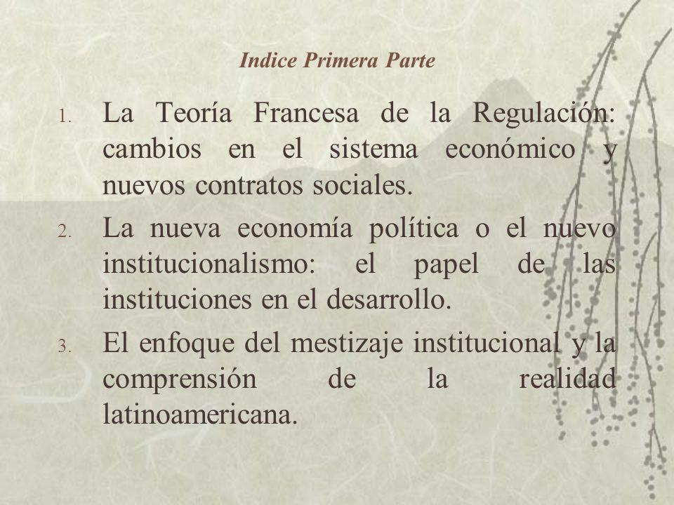Indice Primera Parte 1. La Teoría Francesa de la Regulación: cambios en el sistema económico y nuevos contratos sociales. 2. La nueva economía polític