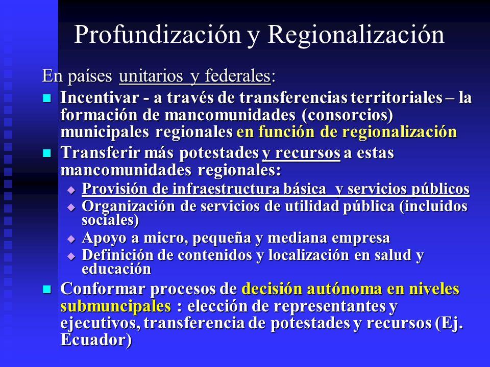 Profundización y Regionalización En países unitarios y federales: Incentivar - a través de transferencias territoriales – la formación de mancomunidad