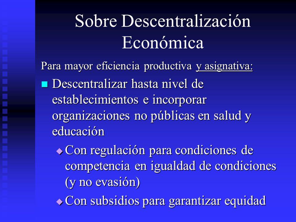 Sobre Descentralización Económica Para mayor eficiencia productiva y asignativa: Descentralizar hasta nivel de establecimientos e incorporar organizac