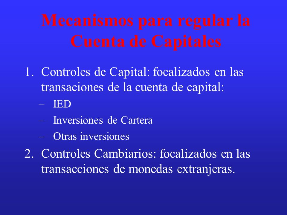 Mecanismos para regular la Cuenta de Capitales 1.Controles de Capital: focalizados en las transaciones de la cuenta de capital: –IED –Inversiones de C