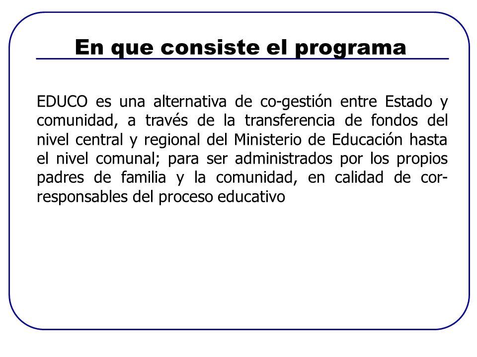 En que consiste el programa EDUCO es una alternativa de co-gestión entre Estado y comunidad, a través de la transferencia de fondos del nivel central y regional del Ministerio de Educación hasta el nivel comunal; para ser administrados por los propios padres de familia y la comunidad, en calidad de cor- responsables del proceso educativo