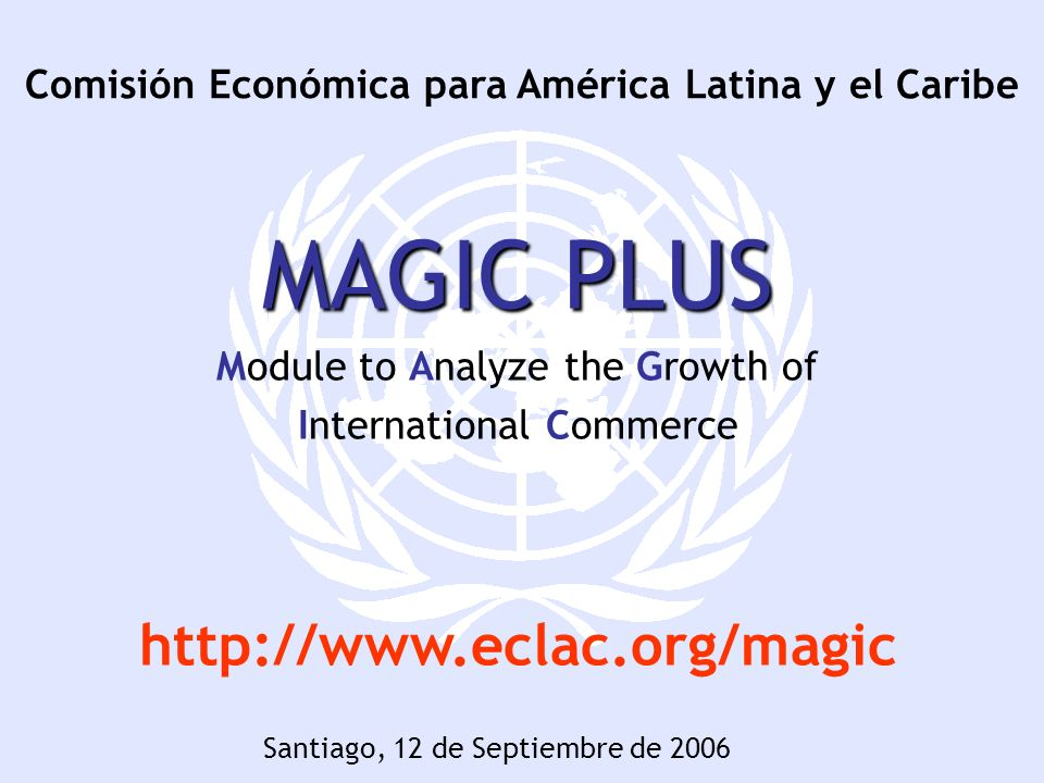 Comisión Económica para América Latina y el Caribe MAGIC PLUS Module to Analyze the Growth of International Commerce http://www.eclac.org/magic Santiago, 12 de Septiembre de 2006