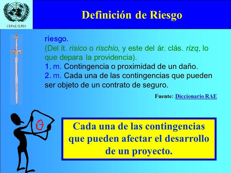 CEPAL/ILPES Definición de Riesgo riesgo. (Del it. risico o rischio, y este del ár. clás. rizq, lo que depara la providencia). 1. m. Contingencia o pro
