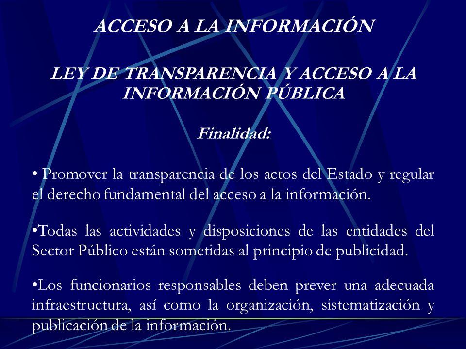 LEY DE TRANSPARENCIA Y ACCESO A LA INFORMACIÓN PÚBLICA Finalidad: Promover la transparencia de los actos del Estado y regular el derecho fundamental d
