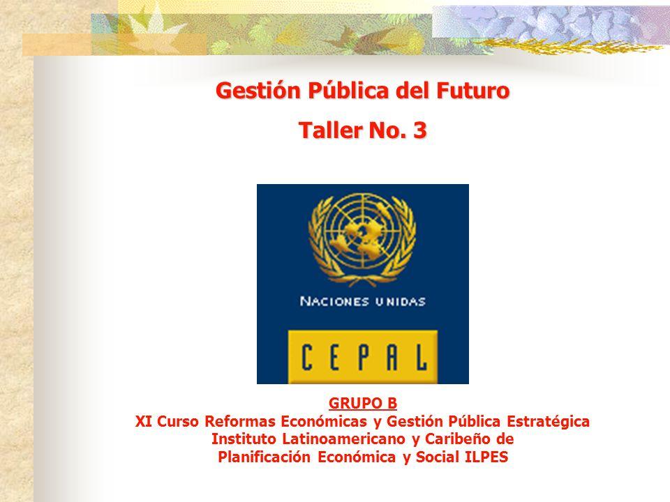 GRUPO B XI Curso Reformas Económicas y Gestión Pública Estratégica Instituto Latinoamericano y Caribeño de Planificación Económica y Social ILPES Gestión Pública del Futuro Taller No.