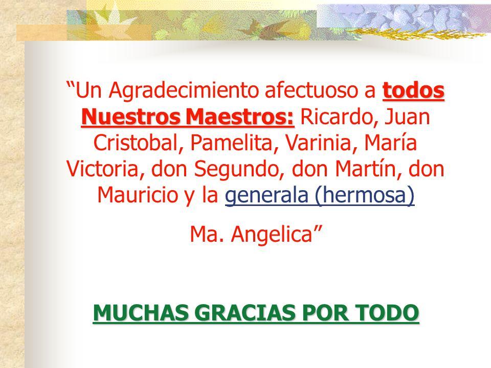 todos Nuestros Maestros: Un Agradecimiento afectuoso a todos Nuestros Maestros: Ricardo, Juan Cristobal, Pamelita, Varinia, María Victoria, don Segundo, don Martín, don Mauricio y la generala (hermosa) Ma.