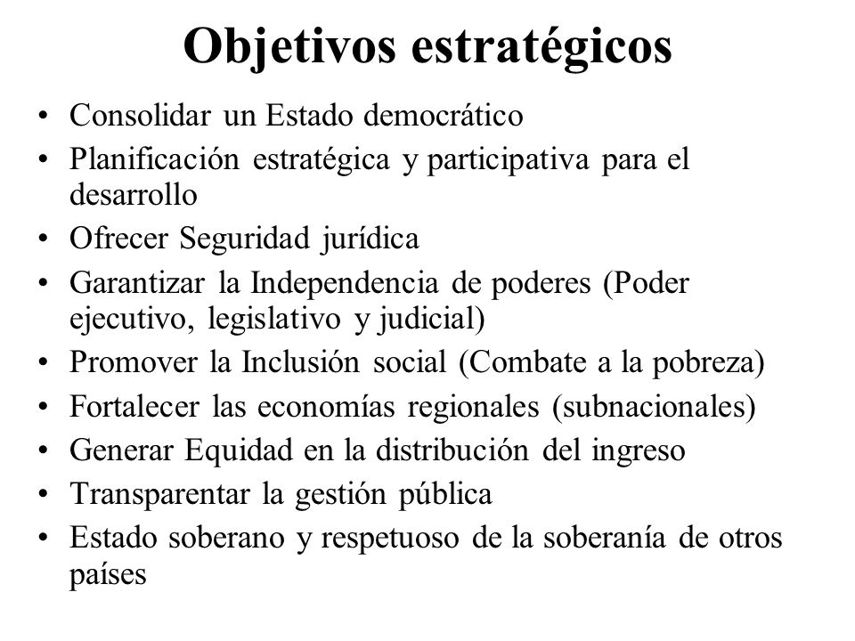 Objetivos estratégicos Consolidar un Estado democrático Planificación estratégica y participativa para el desarrollo Ofrecer Seguridad jurídica Garant