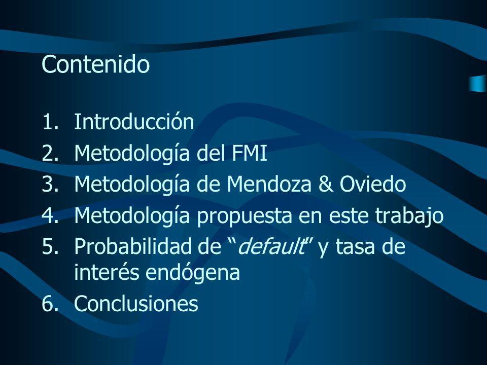 Contenido 1.Introducción 2.Metodología del FMI 3.Metodología de Mendoza & Oviedo 4.Metodología propuesta en este trabajo 5.Probabilidad de default y tasa de interés endógena 6.Conclusiones
