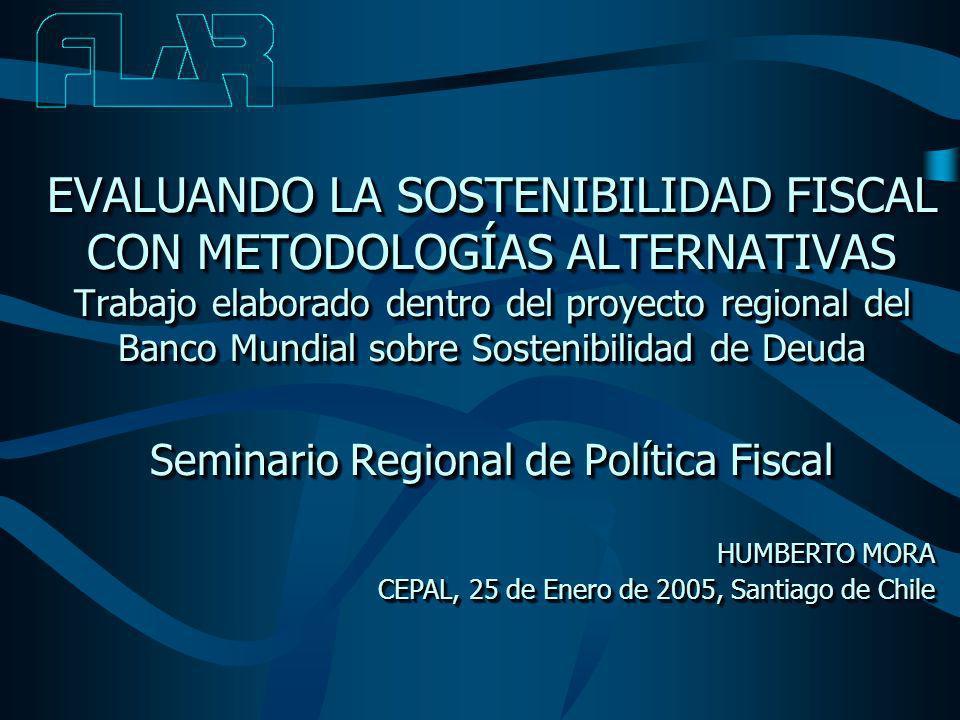 EVALUANDO LA SOSTENIBILIDAD FISCAL CON METODOLOGÍAS ALTERNATIVAS Trabajo elaborado dentro del proyecto regional del Banco Mundial sobre Sostenibilidad de Deuda Seminario Regional de Política Fiscal HUMBERTO MORA CEPAL, 25 de Enero de 2005, Santiago de Chile HUMBERTO MORA CEPAL, 25 de Enero de 2005, Santiago de Chile