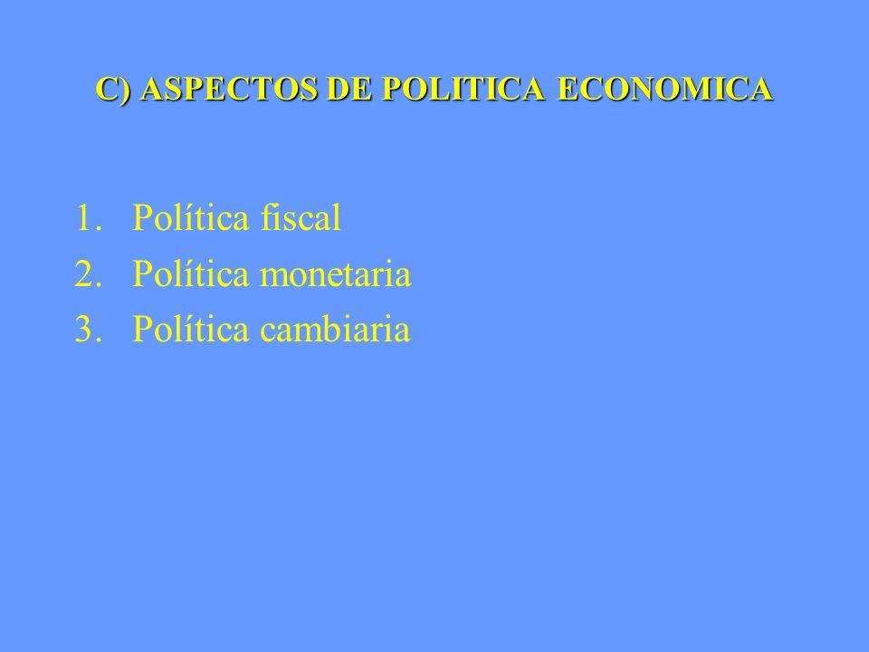 C) ASPECTOS DE POLITICA ECONOMICA 1.Política fiscal 2.Política monetaria 3. Política cambiaria