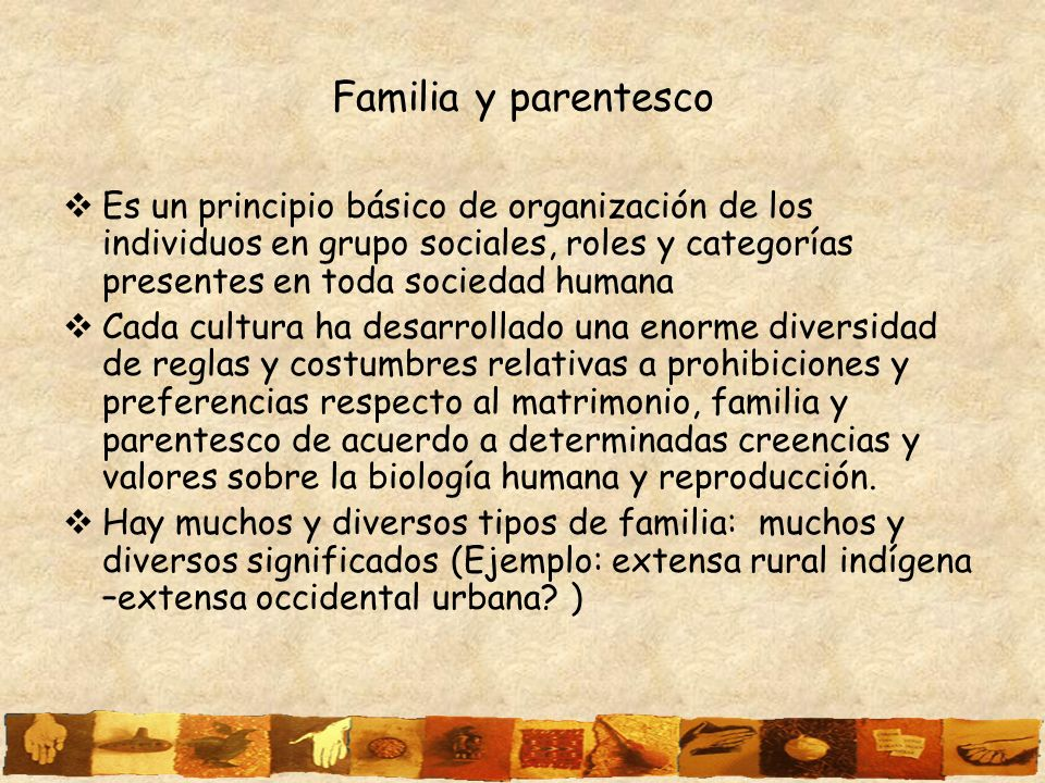Familia y parentesco Es un principio básico de organización de los individuos en grupo sociales, roles y categorías presentes en toda sociedad humana