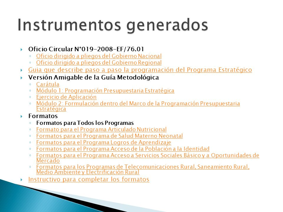 Oficio Circular N°019-2008-EF/76.01 Oficio dirigido a pliegos del Gobierno Nacional Oficio dirigido a pliegos del Gobierno Regional Guia que describe paso a paso la programación del Programa Estratégico Versión Amigable de la Guía Metodológica Carátula Módulo 1: Programación Presupuestaria Estratégica Ejercicio de Aplicación Módulo 2: Formulación dentro del Marco de la Programación Presupuestaria Estratégica Módulo 2: Formulación dentro del Marco de la Programación Presupuestaria Estratégica Formatos Formatos para Todos los Programas Formato para el Programa Articulado Nutricional Formatos para el Programa de Salud Materno Neonatal Formatos para el Programa Logros de Aprendizaje Formatos para el Programa Acceso de la Población a la Identidad Formatos para el Programa Acceso a Servicios Sociales Básico y a Oportunidades de Mercado Formatos para el Programa Acceso a Servicios Sociales Básico y a Oportunidades de Mercado Formatos para los Programas de Telecomunicaciones Rural, Saneamiento Rural, Medio Ambiente y Electrificación Rural Formatos para los Programas de Telecomunicaciones Rural, Saneamiento Rural, Medio Ambiente y Electrificación Rural Instructivo para completar los formatos