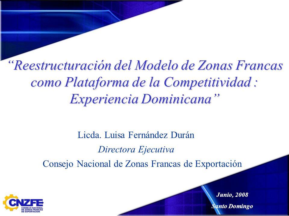 Reestructuración del Modelo de Zonas Francas como Plataforma de la Competitividad : Experiencia Dominicana Licda. Luisa Fernández Durán Directora Ejec