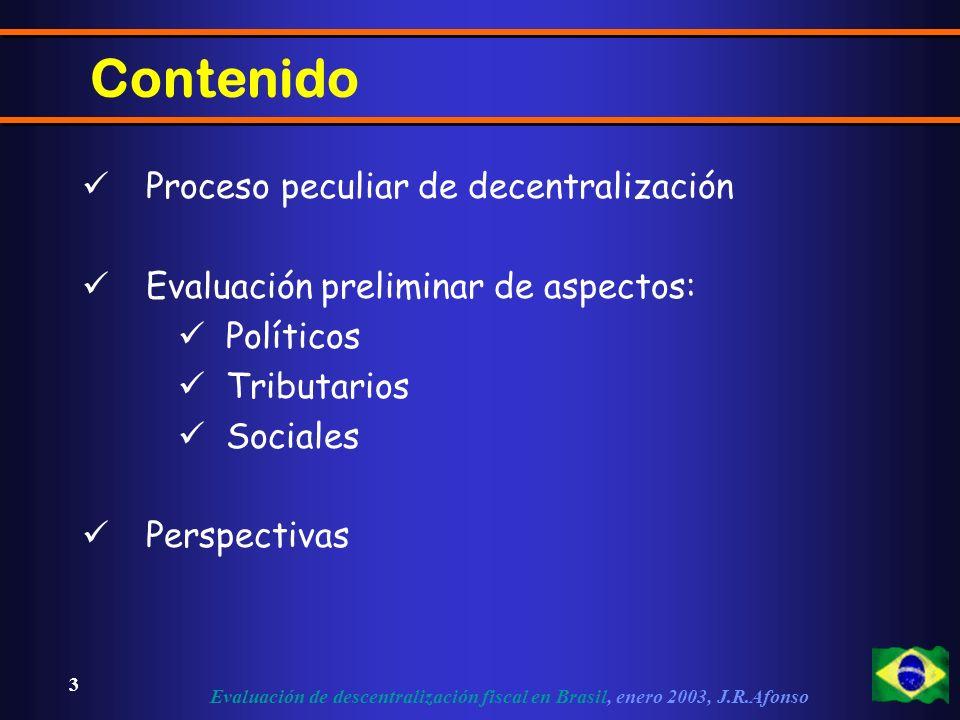 Evaluación de descentralización fiscal en Brasil, enero 2003, J.R.Afonso 3 Contenido Proceso peculiar de decentralización Evaluación preliminar de aspectos: Políticos Tributarios Sociales Perspectivas